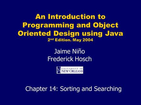 An Introduction to Programming and Object Oriented Design using Java 2 nd Edition. May 2004 Jaime Niño Frederick Hosch Chapter 14: Sorting and Searching.
