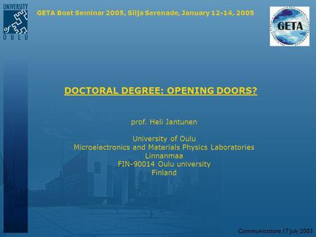 Communications 17 July 2003 DOCTORAL DEGREE: OPENING DOORS? prof. Heli Jantunen University of Oulu Microelectronics and Materials Physics Laboratories.