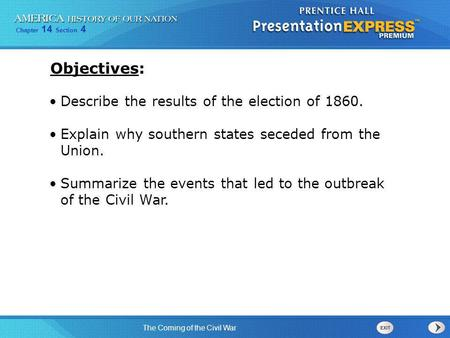 Chapter 14 Section 4 The Coming of the Civil War Describe the results of the election of 1860. Explain why southern states seceded from the Union. Summarize.