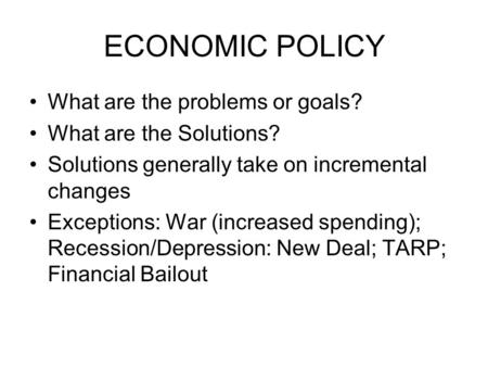 ECONOMIC POLICY What are the problems or goals? What are the Solutions? Solutions generally take on incremental changes Exceptions: War (increased spending);