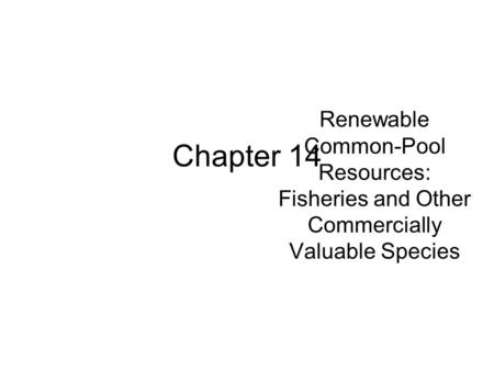 Renewable Common-Pool Resources: Fisheries and Other Commercially Valuable Species Chapter 14.