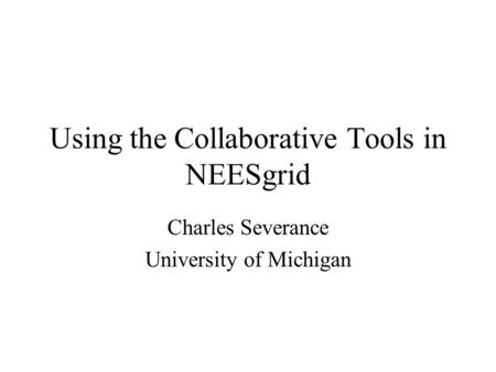 Using the Collaborative Tools in NEESgrid Charles Severance University of Michigan.