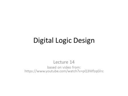 Digital Logic Design Lecture 14 based on video from: https://www.youtube.com/watch?v=pQ3MfzqGlrc.