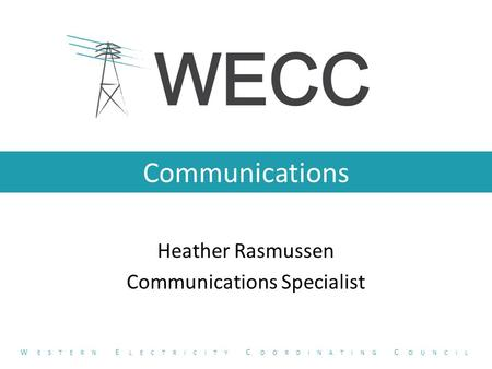 Communications Heather Rasmussen Communications Specialist W ESTERN E LECTRICITY C OORDINATING C OUNCIL.