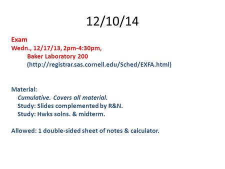 12/10/14 Exam Wedn., 12/17/13, 2pm-4:30pm, Baker Laboratory 200 (http://registrar.sas.cornell.edu/Sched/EXFA.html) Material: Cumulative. Covers all material.
