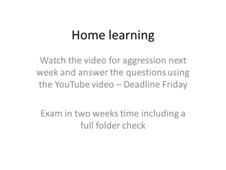 Home learning Watch the video for aggression next week and answer the questions using the YouTube video – Deadline Friday Exam in two weeks time including.