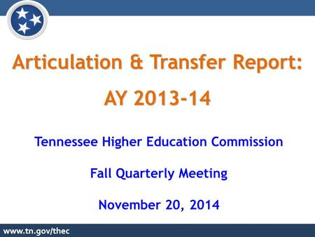 Www.tn.gov/thec Articulation & Transfer Report: AY 2013-14 Tennessee Higher Education Commission Fall Quarterly Meeting November 20, 2014.