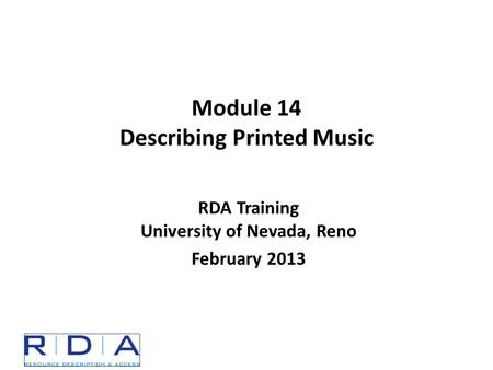 Module 14 Describing Printed Music RDA Training University of Nevada, Reno February 2013.