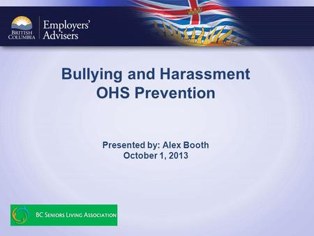 Bullying and Harassment OHS Prevention Presented by: Alex Booth October 1, 2013.