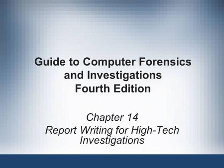 Guide to Computer Forensics and Investigations Fourth Edition Chapter 14 Report Writing for High-Tech Investigations.
