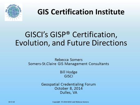 Copyright © 2014 GISCI and Rebecca Somers10-3-14 GISCI's GISP® Certification, Evolution, and Future Directions Rebecca Somers Somers-St.Claire GIS Management.