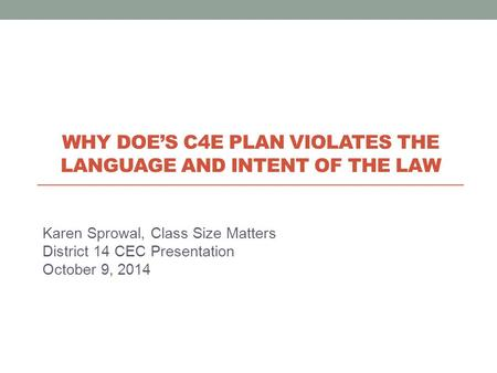 Karen Sprowal, Class Size Matters District 14 CEC Presentation October 9, 2014 WHY DOE'S C4E PLAN VIOLATES THE LANGUAGE AND INTENT OF THE LAW.