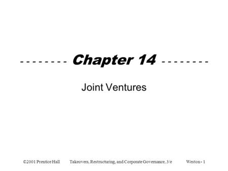 ©2001 Prentice Hall Takeovers, Restructuring, and Corporate Governance, 3/e Weston - 1 - - - - - - - - Chapter 14 - - - - - - - - Joint Ventures.