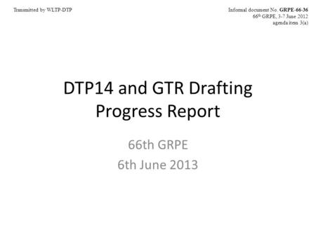 DTP14 and GTR Drafting Progress Report 66th GRPE 6th June 2013 Informal document No. GRPE-66-36 66 th GRPE, 3-7 June 2012 agenda item 3(a) Transmitted.