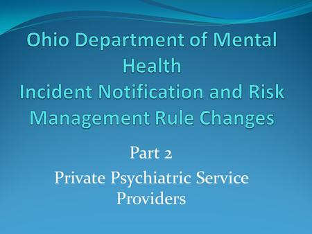 Part 2 Private Psychiatric Service Providers. Welcome and Introduction Welcome to Part Two of Webinar for Private Psychiatric Service Providers CEUs ODMH.