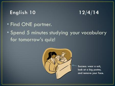 Find ONE partner. Spend 5 minutes studying your vocabulary for tomorrow's quiz! Success: wear a suit, look at a big poster, and remove your face.