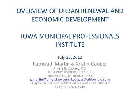 OVERVIEW OF URBAN RENEWAL AND ECONOMIC DEVELOPMENT IOWA MUNICIPAL PROFESSIONALS INSTITUTE July 23, 2013 Patricia J. Martin & Kristin Cooper Ahlers & Cooney,