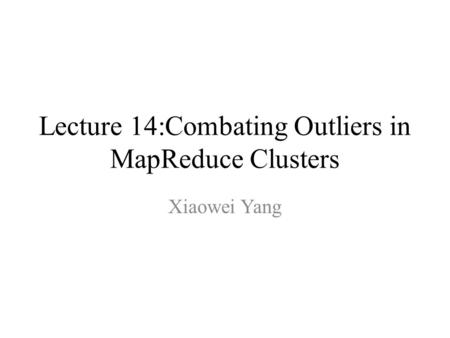 Lecture 14:Combating Outliers in MapReduce Clusters Xiaowei Yang.