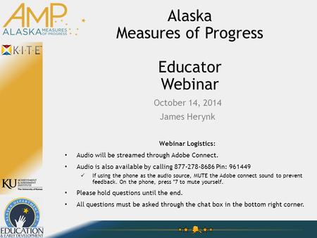 Alaska Measures of Progress Educator Webinar October 14, 2014 James Herynk Webinar Logistics: Audio will be streamed through Adobe Connect. Audio is also.