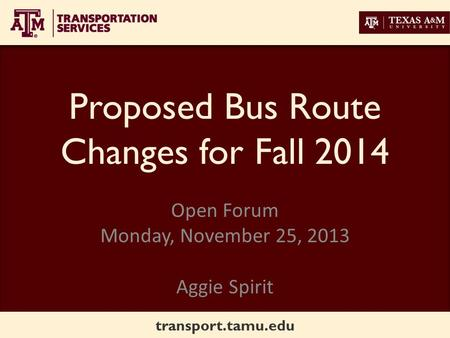 Transport.tamu.edu Proposed Bus Route Changes for Fall 2014 Open Forum Monday, November 25, 2013 Aggie Spirit.