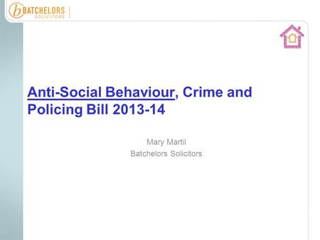 Anti-Social Behaviour, Crime and Policing Bill 2013-14 Mary Martil Batchelors Solicitors.