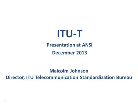 Malcolm Johnson Director, ITU Telecommunication Standardization Bureau ITU-T Presentation at ANSI December 2013 1.