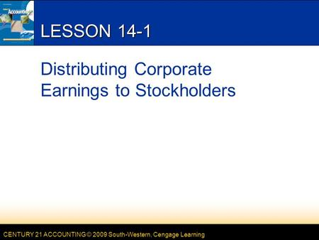 CENTURY 21 ACCOUNTING © 2009 South-Western, Cengage Learning LESSON 14-1 Distributing Corporate Earnings to Stockholders.