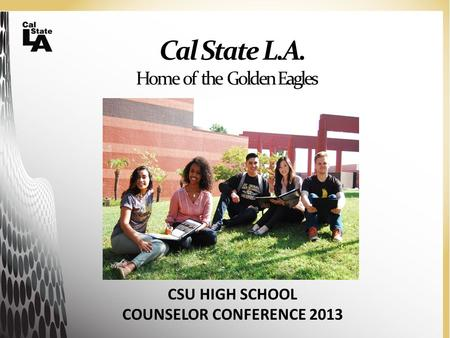 Cal State L.A. Home of the Golden Eagles CSU HIGH SCHOOL COUNSELOR CONFERENCE 2013.