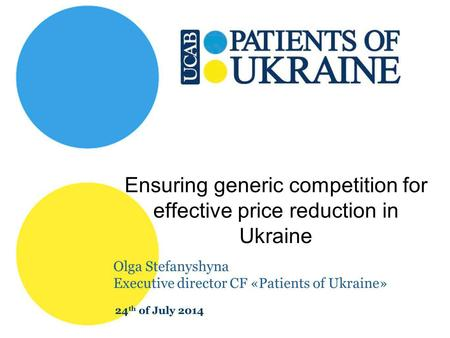Ensuring generic competition for effective price reduction in Ukraine Olga Stefanyshyna Executive director CF «Patients of Ukraine» 24 th of July 2014.