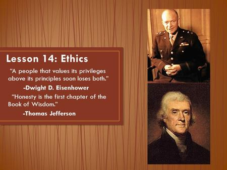"Lesson 14: Ethics ""A people that values its privileges above its principles soon loses both."" -Dwight D. Eisenhower ""Honesty is the first chapter of the."