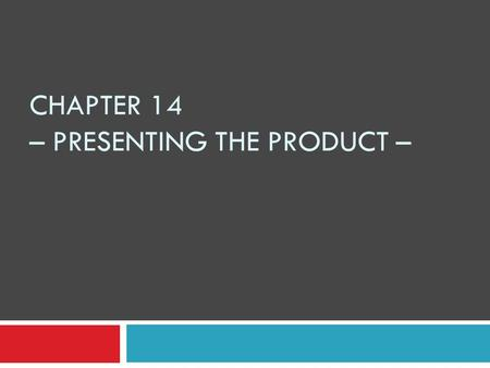 CHAPTER 14 – PRESENTING THE PRODUCT –. SHOW & TELL PROCESS 1. Select a few sample products: match product features to customer's needs 2. Determine customer's.