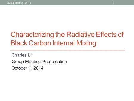 Characterizing the Radiative Effects of Black Carbon Internal Mixing Charles Li Group Meeting Presentation October 1, 2014 Group Meeting 10/1/14 1.