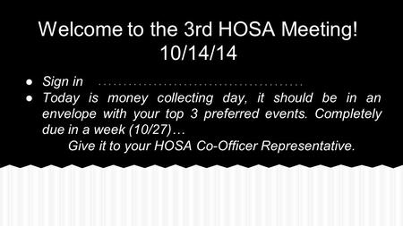 Welcome to the 3rd HOSA Meeting! 10/14/14 ●Sign in ●Today is money collecting day, it should be in an envelope with your top 3 preferred events. Completely.