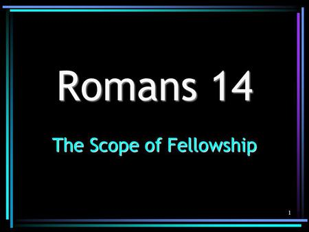 1 Romans 14 The Scope of Fellowship. 2 Understanding Romans 14 Must be true to the text & its contextMust be true to the text & its context Must be true.