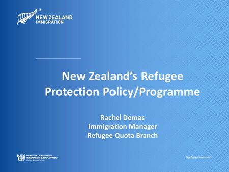 New Zealand's Refugee Protection Policy/Programme Rachel Demas Immigration Manager Refugee Quota Branch.