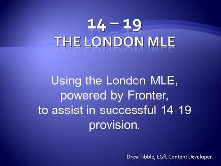 Using the London MLE, powered by Fronter, to assist in successful 14-19 provision. Drew Tibble, LGfL Content Developer.