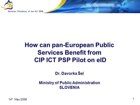 1 14 th May 2008 How can pan-European Public Services Benefit from CIP ICT PSP Pilot on eID Dr. Davorka Šel Ministry of Public Administration SLOVENIA.