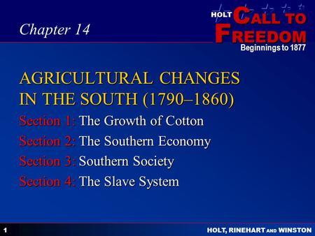 C ALL TO F REEDOM HOLT HOLT, RINEHART AND WINSTON Beginnings to 1877 1 AGRICULTURAL CHANGES IN THE SOUTH (1790–1860) Section 1: The Growth of Cotton Section.
