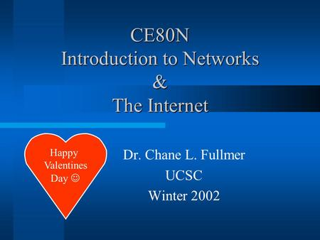CE80N Introduction to Networks & The Internet Dr. Chane L. Fullmer UCSC Winter 2002 Happy Valentines Day.