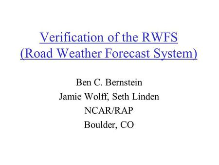 Verification of the RWFS (Road Weather Forecast System) Ben C. Bernstein Jamie Wolff, Seth Linden NCAR/RAP Boulder, CO.