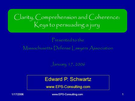 1/17/2006www.EPS-Consulting.com1 Clarity, Comprehension and Coherence: Keys to persuading a jury Presented to the Massachusetts Defense Lawyers Association.