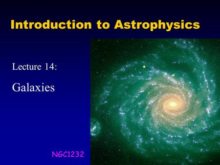 Introduction to Astrophysics Lecture 14: Galaxies NGC1232.
