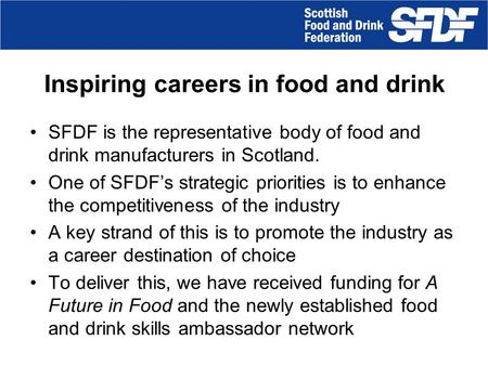 Inspiring careers in food and drink SFDF is the representative body of food and drink manufacturers in Scotland. One of SFDF's strategic priorities is.
