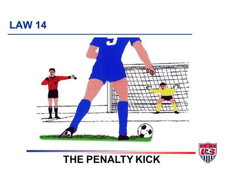 LAW 14 THE PENALTY KICK. 8 TOPICS 1. When to award a penalty kick 2. Before kick is taken 3. Kicker 4. Keeper 5. Other players 6. What if ….? 7. Extending.