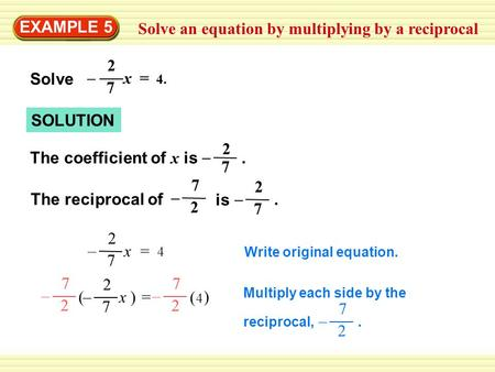 Solve an equation by multiplying by a reciprocal EXAMPLE 5 SOLUTION Write original equation. x = 4x = 4 2 7 – x = 4. 2 7 – Solve 7 2 – The coefficient.