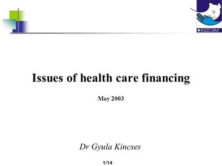 1/14 Issues of health care financing May 2003 Dr Gyula Kincses.