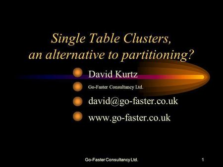 Go-Faster Consultancy Ltd.1 Single Table Clusters, an alternative to partitioning? David Kurtz Go-Faster Consultancy Ltd.
