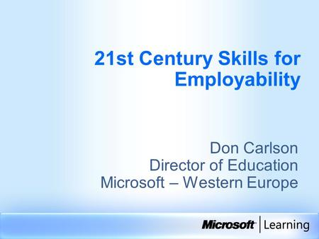 21st Century Skills for Employability Don Carlson Director of Education Microsoft – Western Europe.