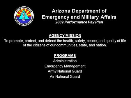 Arizona Department of Emergency and Military Affairs 2009 Performance Pay Plan AGENCY MISSION To promote, protect, and defend the health, safety, peace,