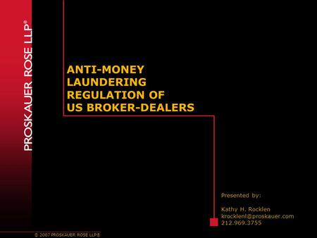 © 2007 PROSKAUER ROSE LLP® ANTI-MONEY LAUNDERING REGULATION OF US BROKER-DEALERS Presented by: Kathy H. Rocklen 212.969.3755.